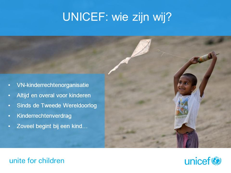 UNICEF: wie zijn wij? VN-kinderrechtenorganisatie Altijd en overal voor kinderen Sinds de Tweede Wereldoorlog Kinderrechtenverdrag Zoveel begint bij e