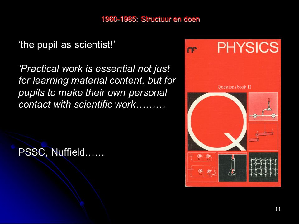 11 1960-1985: Structuur en doen 'the pupil as scientist!' 'Practical work is essential not just for learning material content, but for pupils to make their own personal contact with scientific work……… PSSC, Nuffield……