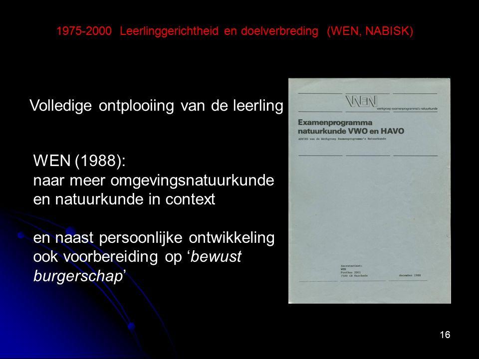 16 1975-2000 Leerlinggerichtheid en doelverbreding (WEN, NABISK) Volledige ontplooiing van de leerling WEN (1988): naar meer omgevingsnatuurkunde en natuurkunde in context en naast persoonlijke ontwikkeling ook voorbereiding op 'bewust burgerschap'