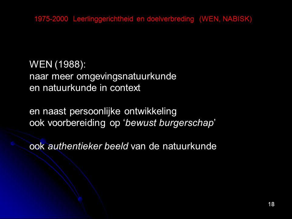 18 1975-2000 Leerlinggerichtheid en doelverbreding (WEN, NABISK) WEN (1988): naar meer omgevingsnatuurkunde en natuurkunde in context en naast persoon
