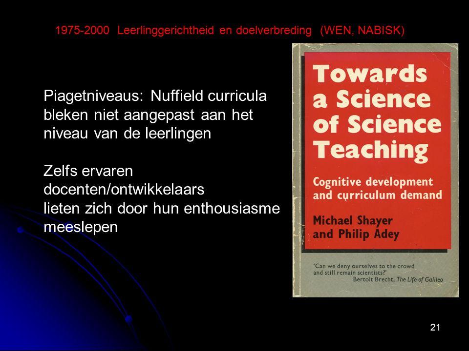 21 1975-2000 Leerlinggerichtheid en doelverbreding (WEN, NABISK) Piagetniveaus: Nuffield curricula bleken niet aangepast aan het niveau van de leerlingen Zelfs ervaren docenten/ontwikkelaars lieten zich door hun enthousiasme meeslepen