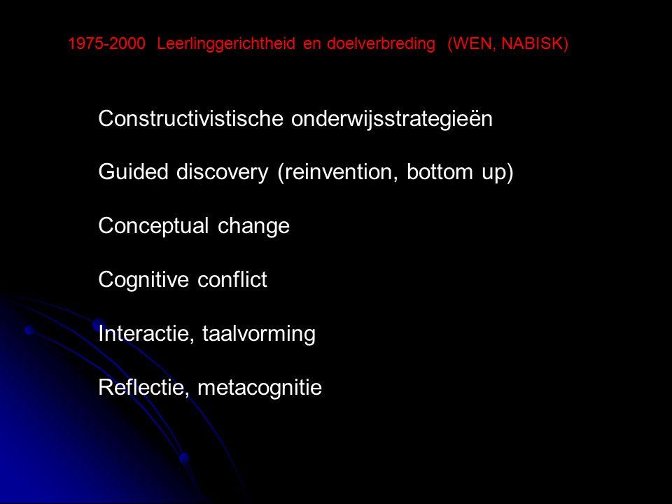 Constructivistische onderwijsstrategieën Guided discovery (reinvention, bottom up) Conceptual change Cognitive conflict Interactie, taalvorming Reflectie, metacognitie 1975-2000 Leerlinggerichtheid en doelverbreding (WEN, NABISK)