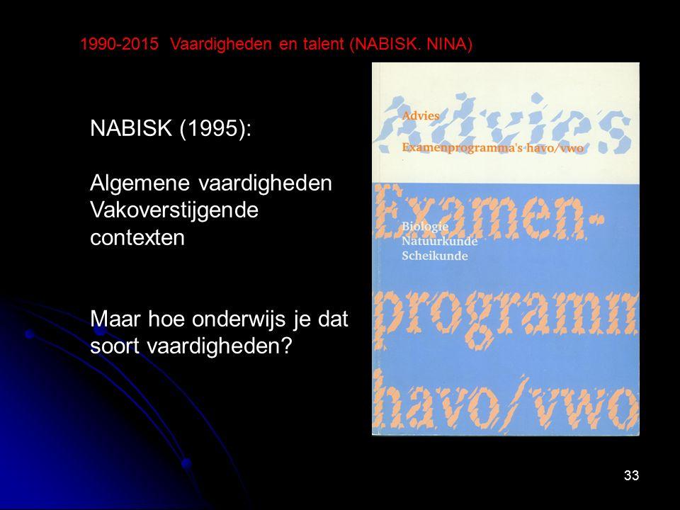 33 1990-2015 Vaardigheden en talent (NABISK. NINA) NABISK (1995): Algemene vaardigheden Vakoverstijgende contexten Maar hoe onderwijs je dat soort vaa