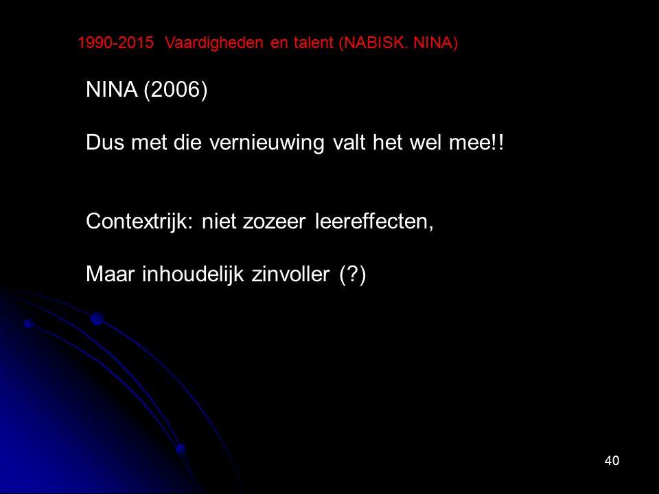 40 1990-2015 Vaardigheden en talent (NABISK. NINA) NINA (2006) Dus met die vernieuwing valt het wel mee!! Contextrijk: niet zozeer leereffecten, Maar