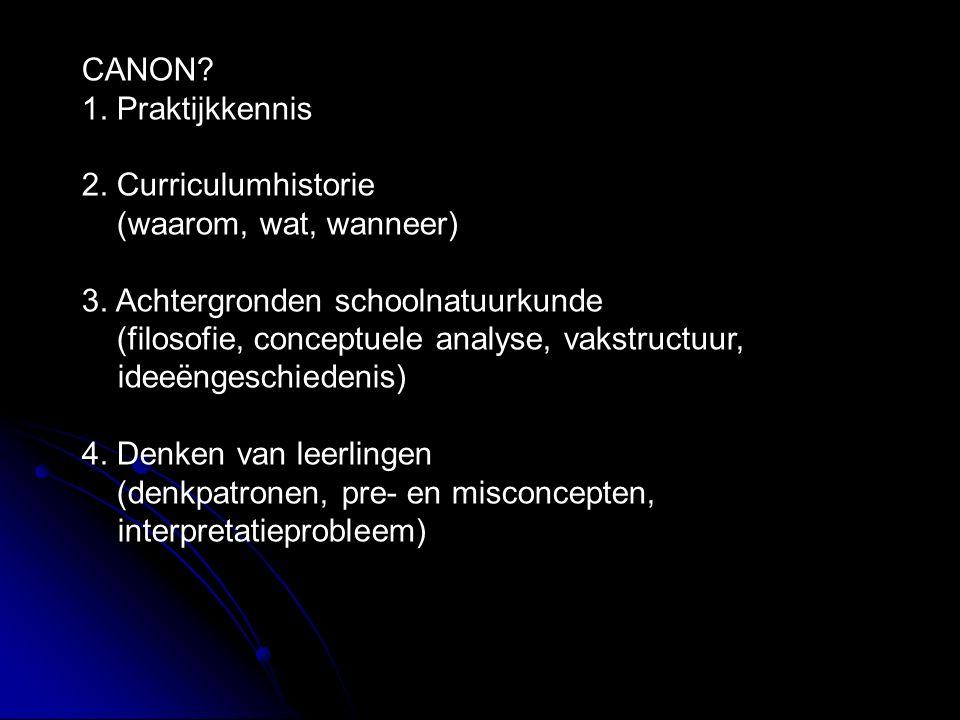 CANON? 1. Praktijkkennis 2. Curriculumhistorie (waarom, wat, wanneer) 3. Achtergronden schoolnatuurkunde (filosofie, conceptuele analyse, vakstructuur