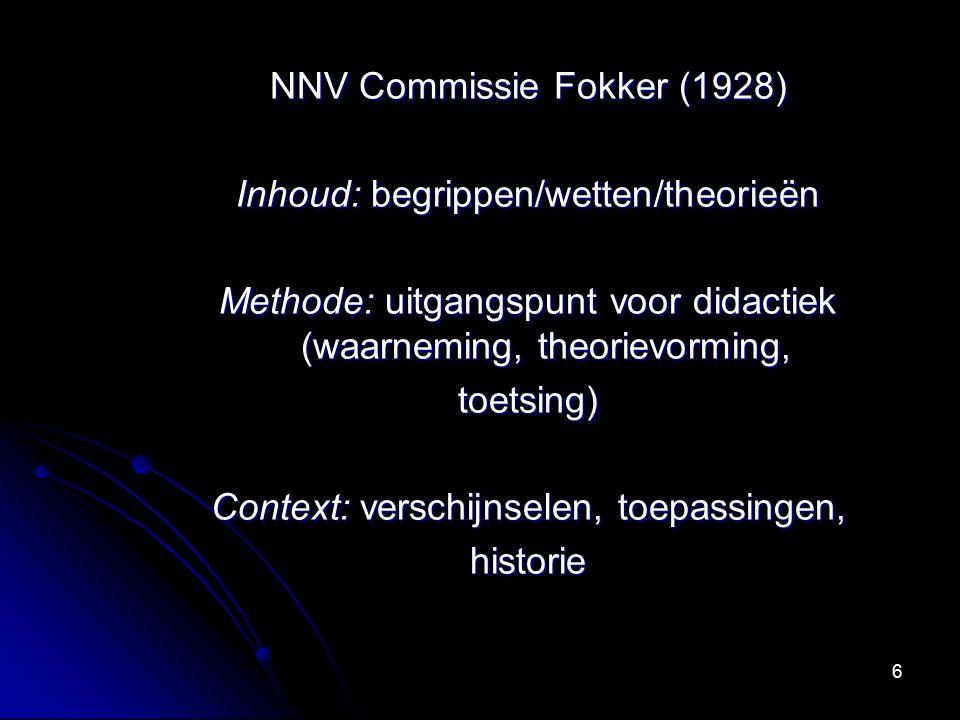 6 NNV Commissie Fokker (1928) Inhoud: begrippen/wetten/theorieën Methode: uitgangspunt voor didactiek (waarneming, theorievorming, toetsing) Context: verschijnselen, toepassingen, historie