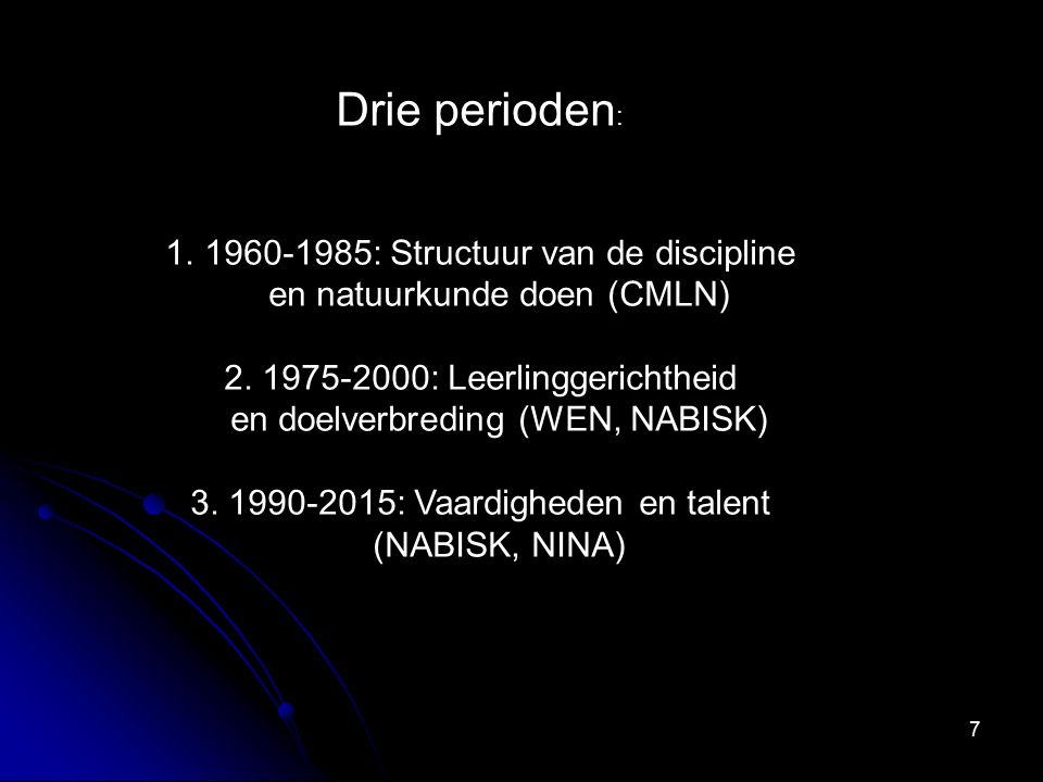 7 Drie perioden : 1.1960-1985: Structuur van de discipline en natuurkunde doen (CMLN) 2. 1975-2000: Leerlinggerichtheid en doelverbreding (WEN, NABISK