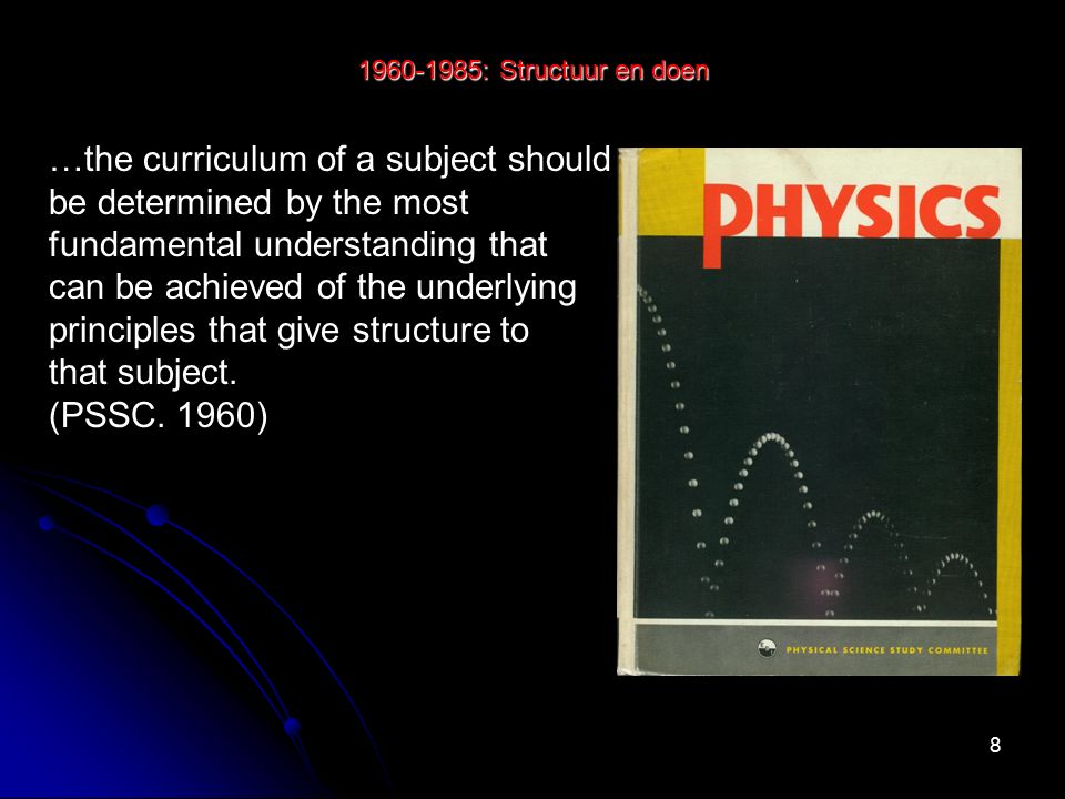 9 1960-1985: Structuur en doen …the curriculum of a subject should be determined by the most fundamental understanding that can be achieved of the underlying principles that give structure to that subject.