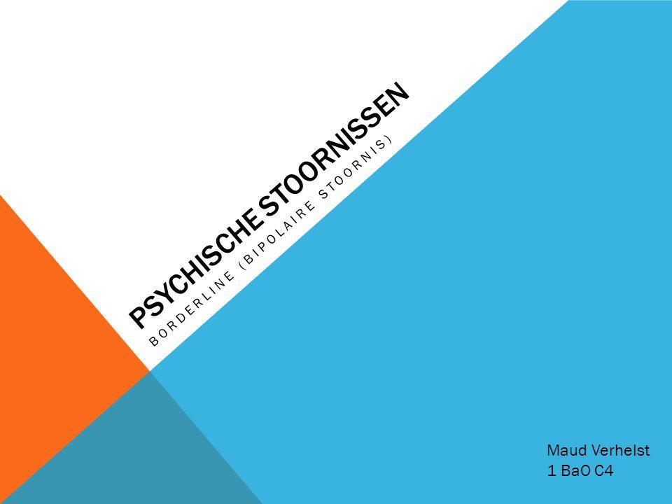 PSYCHISCHE STOORNISSEN BORDERLINE (BIPOLAIRE STOORNIS) Maud Verhelst 1 BaO C4