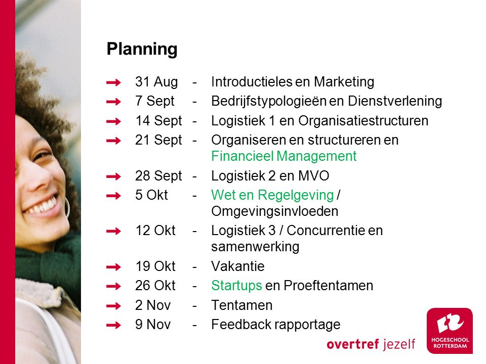 Planning 31 Aug-Introductieles en Marketing 7 Sept-Bedrijfstypologieën en Dienstverlening 14 Sept-Logistiek 1 en Organisatiestructuren 21 Sept-Organiseren en structureren en Financieel Management 28 Sept-Logistiek 2 en MVO 5 Okt-Wet en Regelgeving / Omgevingsinvloeden 12 Okt-Logistiek 3 / Concurrentie en samenwerking 19 Okt-Vakantie 26 Okt-Startups en Proeftentamen 2 Nov-Tentamen 9 Nov-Feedback rapportage