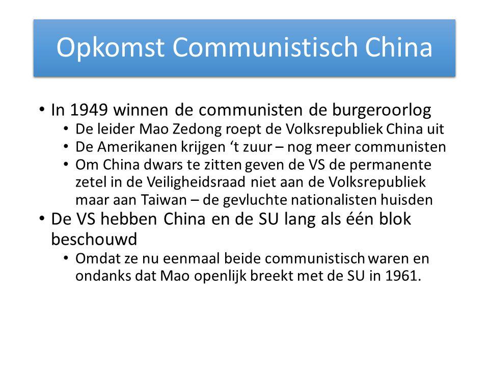 Opkomst Communistisch China In 1949 winnen de communisten de burgeroorlog De leider Mao Zedong roept de Volksrepubliek China uit De Amerikanen krijgen 't zuur – nog meer communisten Om China dwars te zitten geven de VS de permanente zetel in de Veiligheidsraad niet aan de Volksrepubliek maar aan Taiwan – de gevluchte nationalisten huisden De VS hebben China en de SU lang als één blok beschouwd Omdat ze nu eenmaal beide communistisch waren en ondanks dat Mao openlijk breekt met de SU in 1961.