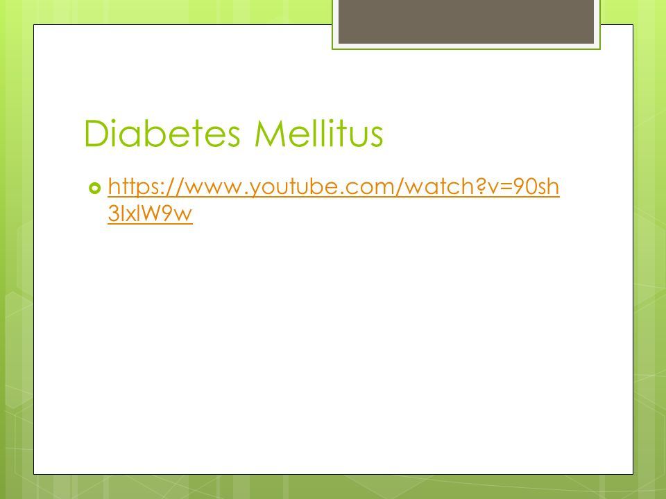 Diabetes Mellitus  https://www.youtube.com/watch?v=90sh 3IxlW9w https://www.youtube.com/watch?v=90sh 3IxlW9w