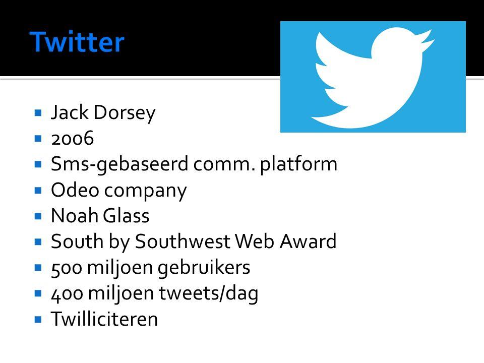  Jack Dorsey  2006  Sms-gebaseerd comm. platform  Odeo company  Noah Glass  South by Southwest Web Award  500 miljoen gebruikers  400 miljoen