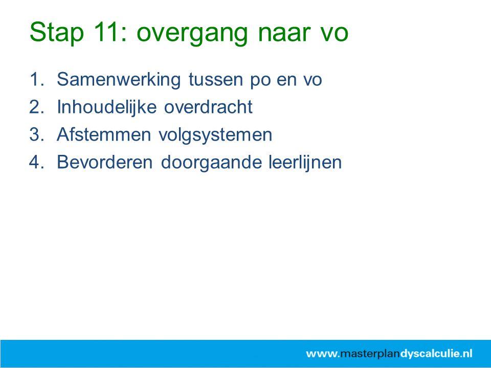 1.Samenwerking tussen po en vo 2.Inhoudelijke overdracht 3.Afstemmen volgsystemen 4.Bevorderen doorgaande leerlijnen Stap 11: overgang naar vo