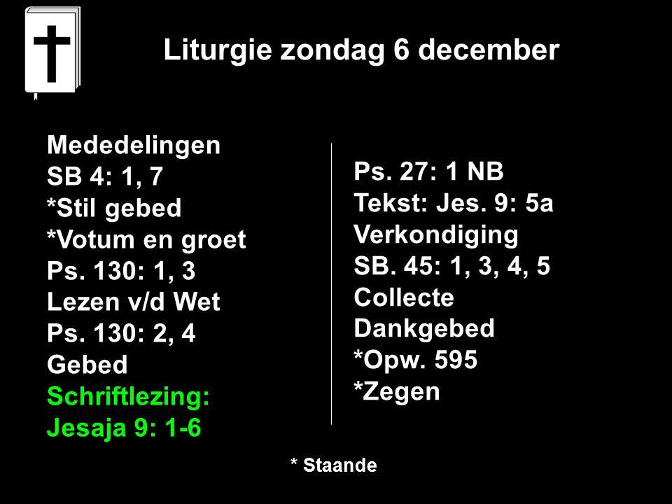 Liturgie zondag 6 december Mededelingen SB 4: 1, 7 *Stil gebed *Votum en groet Ps. 130: 1, 3 Lezen v/d Wet Ps. 130: 2, 4 Gebed Schriftlezing: Jesaja 9