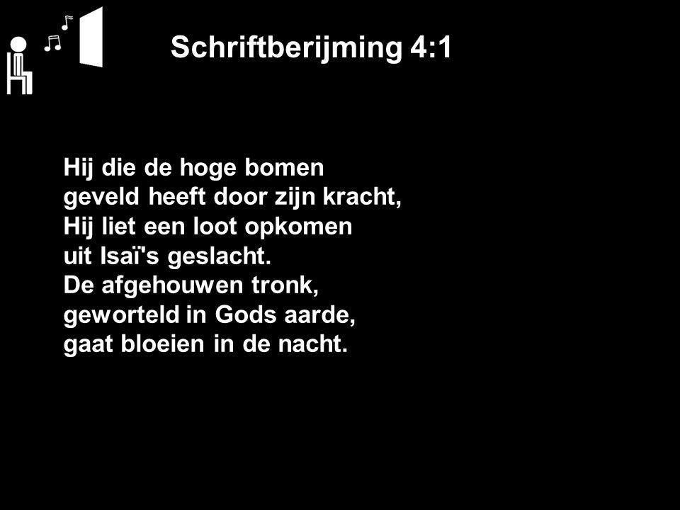 Schriftberijming 4:1 Hij die de hoge bomen geveld heeft door zijn kracht, Hij liet een loot opkomen uit Isaï's geslacht. De afgehouwen tronk, gewortel