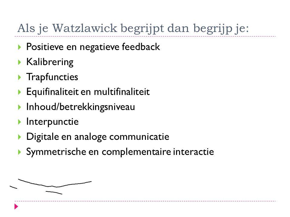 Als je Watzlawick begrijpt dan begrijp je:  Positieve en negatieve feedback  Kalibrering  Trapfuncties  Equifinaliteit en multifinaliteit  Inhoud
