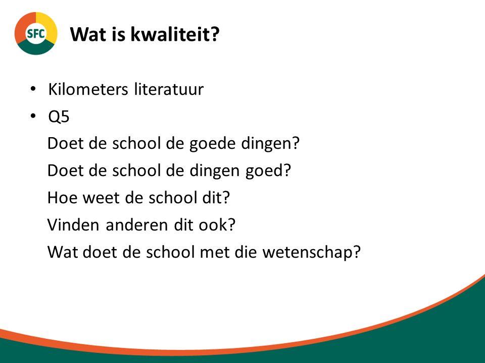 Wat is kwaliteit? Kilometers literatuur Q5 Doet de school de goede dingen? Doet de school de dingen goed? Hoe weet de school dit? Vinden anderen dit o