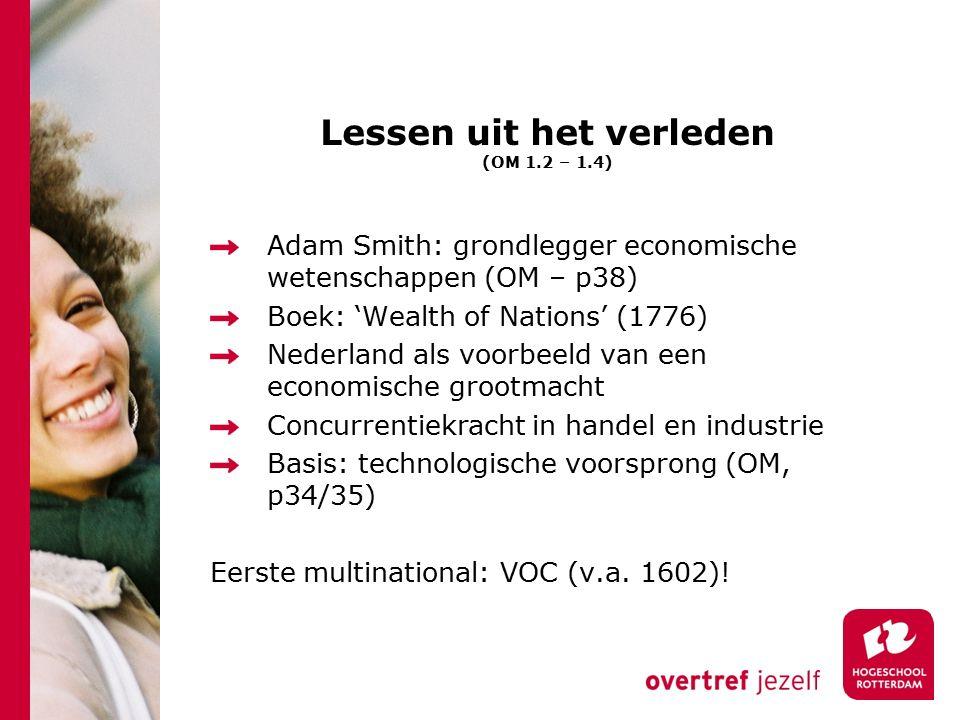 Lessen uit het verleden (OM 1.2 – 1.4) Adam Smith: grondlegger economische wetenschappen (OM – p38) Boek: 'Wealth of Nations' (1776) Nederland als voorbeeld van een economische grootmacht Concurrentiekracht in handel en industrie Basis: technologische voorsprong (OM, p34/35) Eerste multinational: VOC (v.a.