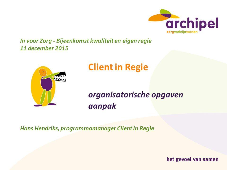 In voor Zorg - Bijeenkomst kwaliteit en eigen regie 11 december 2015 Client in Regie organisatorische opgaven aanpak Hans Hendriks, programmamanager C