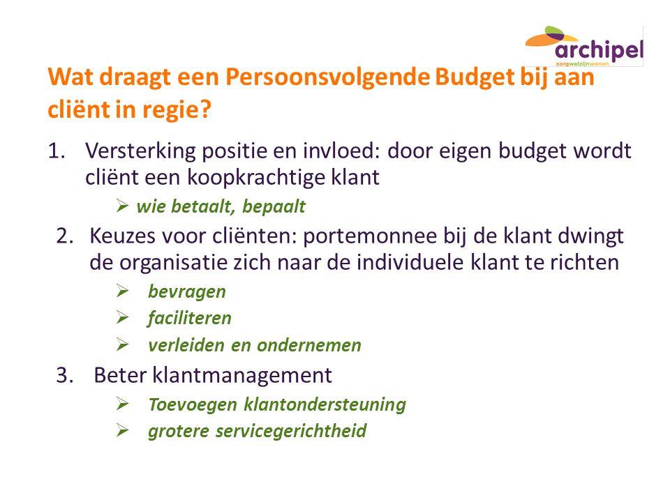 Wat draagt een Persoonsvolgende Budget bij aan cliënt in regie? 1.Versterking positie en invloed: door eigen budget wordt cliënt een koopkrachtige kla
