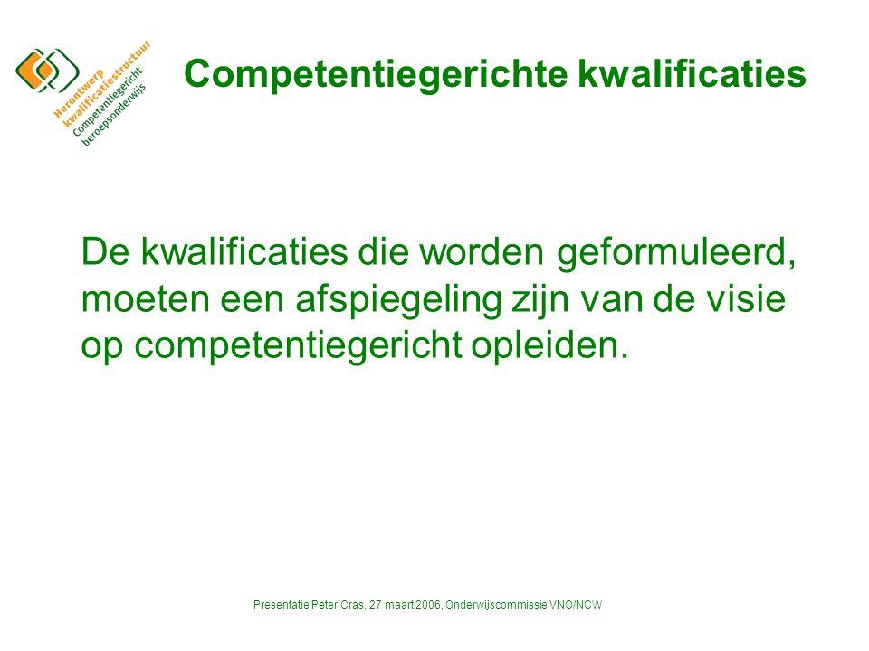 Presentatie Peter Cras, 27 maart 2006, Onderwijscommissie VNO/NCW Competentiegerichte kwalificaties De kwalificaties die worden geformuleerd, moeten een afspiegeling zijn van de visie op competentiegericht opleiden.