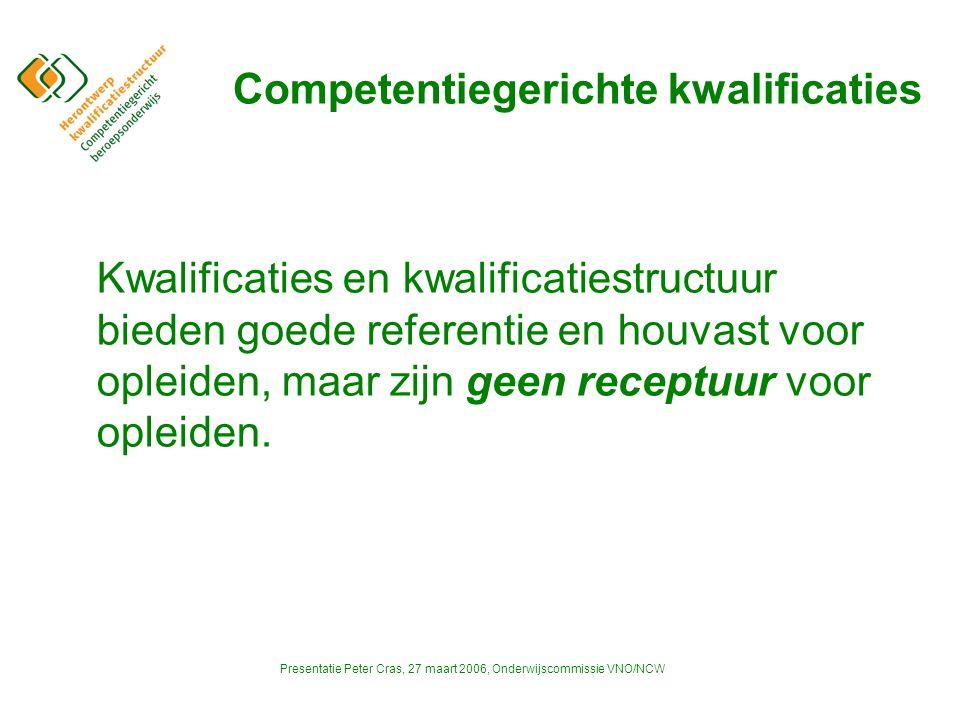 Presentatie Peter Cras, 27 maart 2006, Onderwijscommissie VNO/NCW Competentiegerichte kwalificaties Kwalificaties en kwalificatiestructuur bieden goede referentie en houvast voor opleiden, maar zijn geen receptuur voor opleiden.