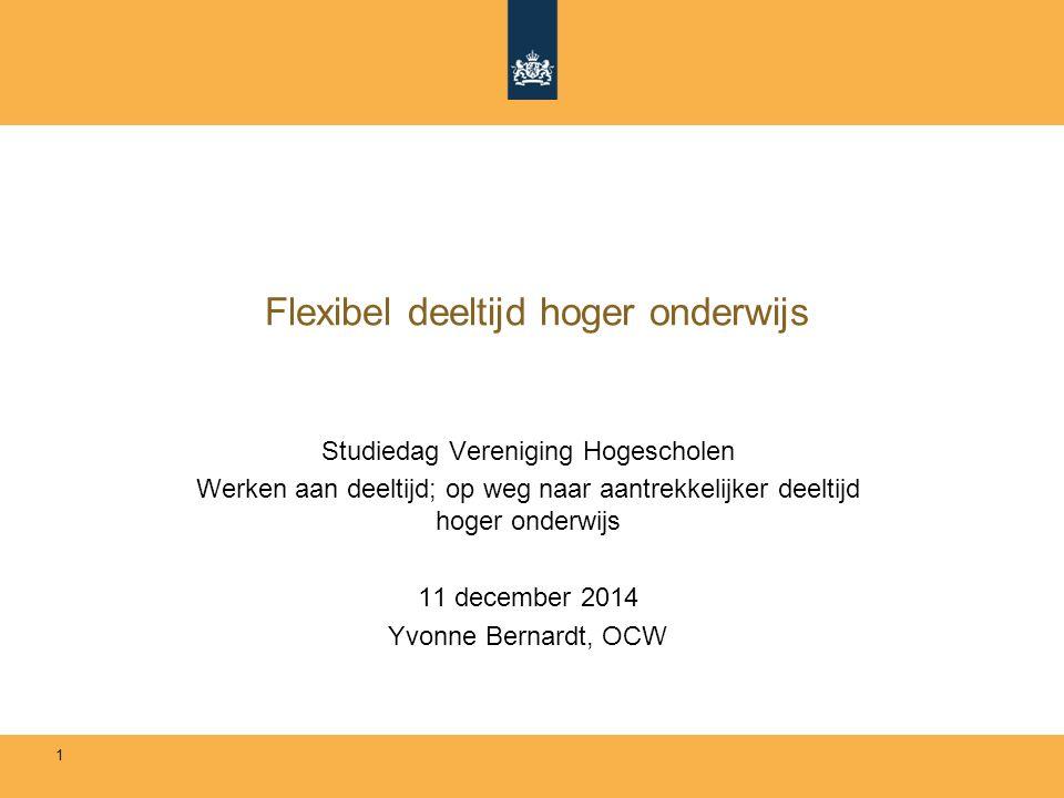 Flexibel deeltijd hoger onderwijs Studiedag Vereniging Hogescholen Werken aan deeltijd; op weg naar aantrekkelijker deeltijd hoger onderwijs 11 december 2014 Yvonne Bernardt, OCW 1