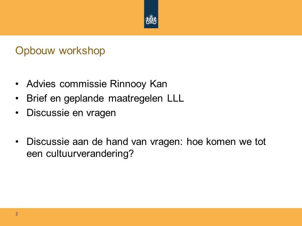 Opbouw workshop Advies commissie Rinnooy Kan Brief en geplande maatregelen LLL Discussie en vragen Discussie aan de hand van vragen: hoe komen we tot een cultuurverandering.