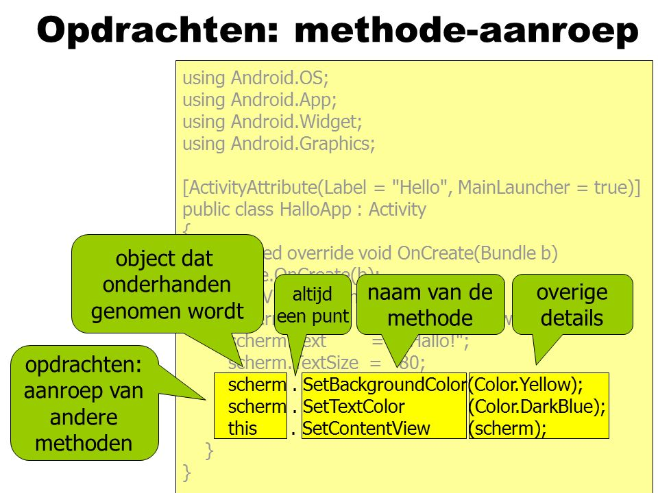 Opdrachten: methode-aanroep opdrachten: aanroep van andere methoden using Android.OS; using Android.App; using Android.Widget; using Android.Graphics; [ActivityAttribute(Label = Hello , MainLauncher = true)] public class HalloApp : Activity { protected override void OnCreate(Bundle b) { base.OnCreate(b); TextView scherm; scherm = new TextView(this); scherm.Text = Hallo! ; scherm.TextSize = 80; scherm.