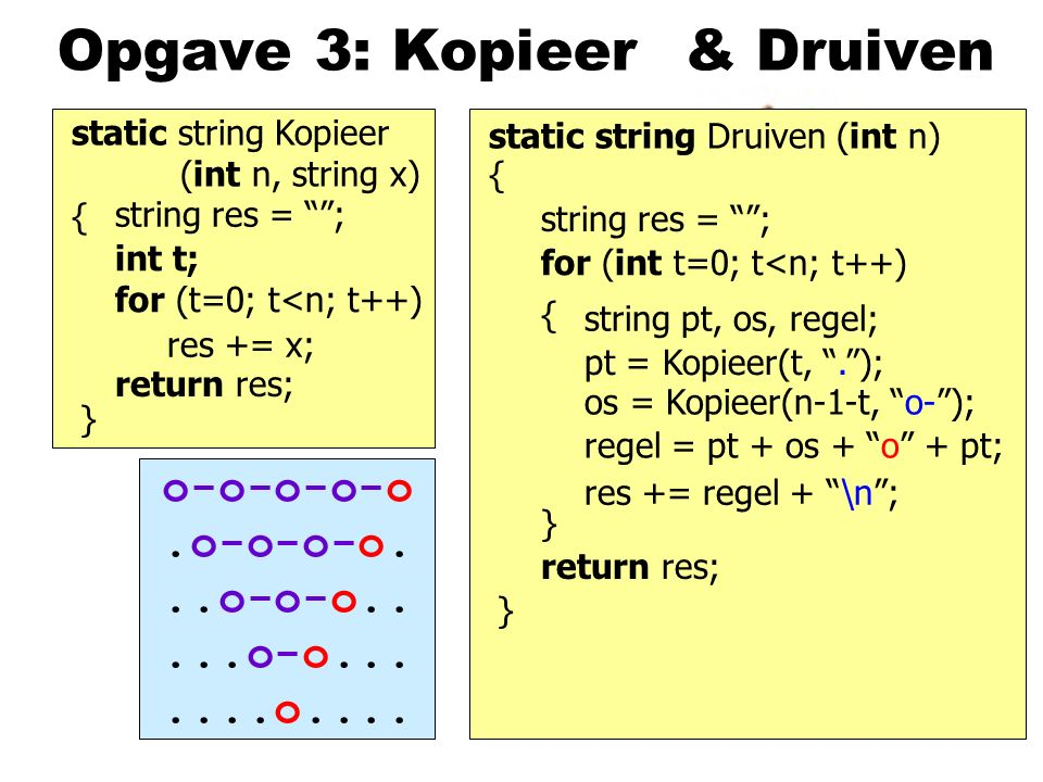 Opgave 3: Kopieer static string Kopieer (int n, string x) { } return res; static string Druiven (int n) } & Druiven string res = ; res += x; int t; for (t=0; t<n; t++) { return res; string res = ; for (int t=0; t<n; t++) { } res += regel + \n ; regel = pt + os + o + pt; pt = Kopieer(t, . ); os = Kopieer(n-1-t, o- ); string pt, os, regel; o-o-o-o-o.o-o-o-o...o-o-o.....o-o.......o....