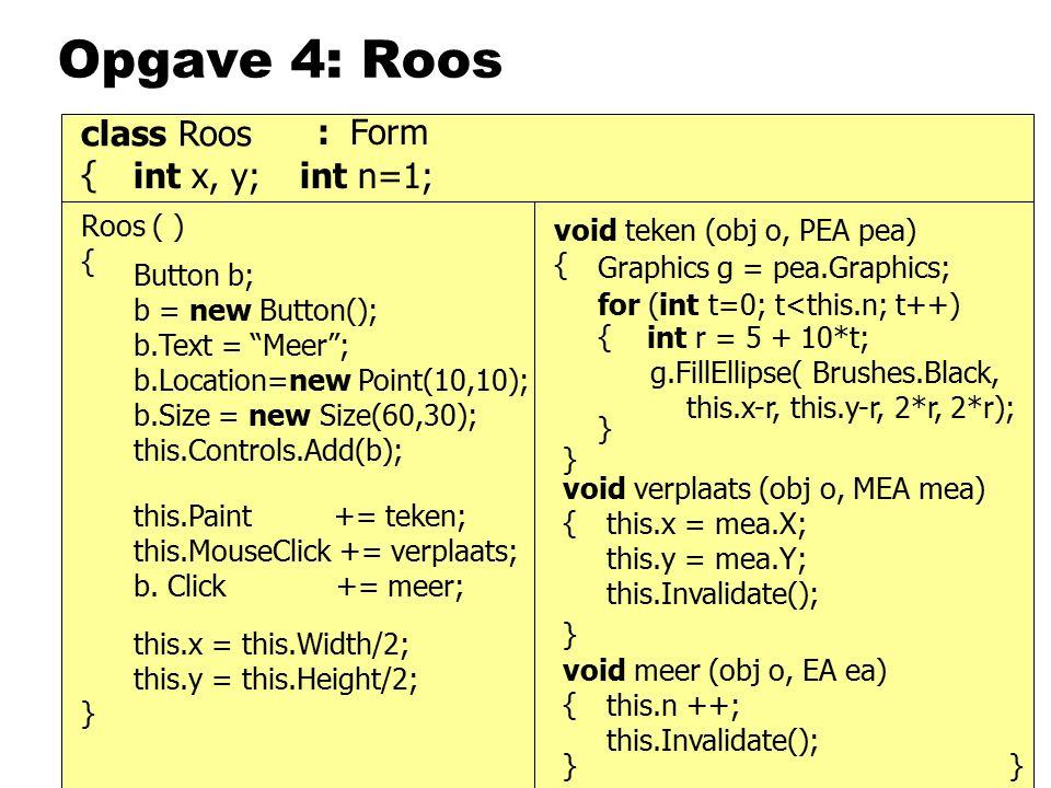 Roos ( ) { class Roos { } int x, y; void verplaats (obj o, MEA mea) { void meer (obj o, EA ea) { void teken (obj o, PEA pea) { } } } int n=1; } this.Paint += teken; this.MouseClick += verplaats; b.