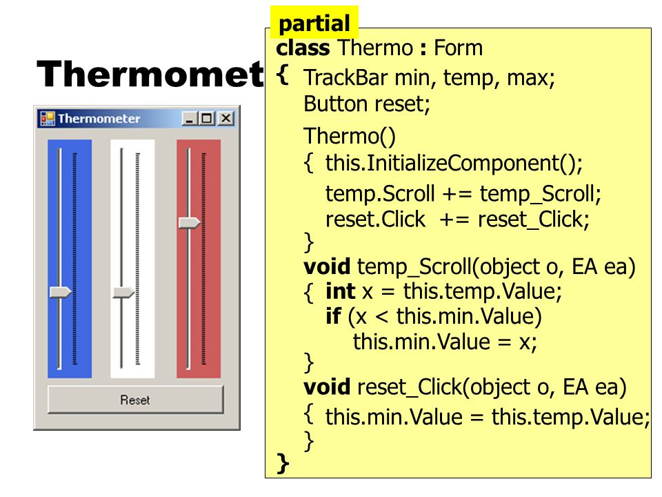 Thermometer class Thermo : Form { } Thermo() { } TrackBar min, temp, max; Button reset; void temp_Scroll(object o, EA ea) { this.InitializeComponent(); temp.Scroll += temp_Scroll; reset.Click += reset_Click; } int x = this.temp.Value; if (x < this.min.Value) this.min.Value = x; void reset_Click(object o, EA ea) { } this.min.Value = this.temp.Value; partial