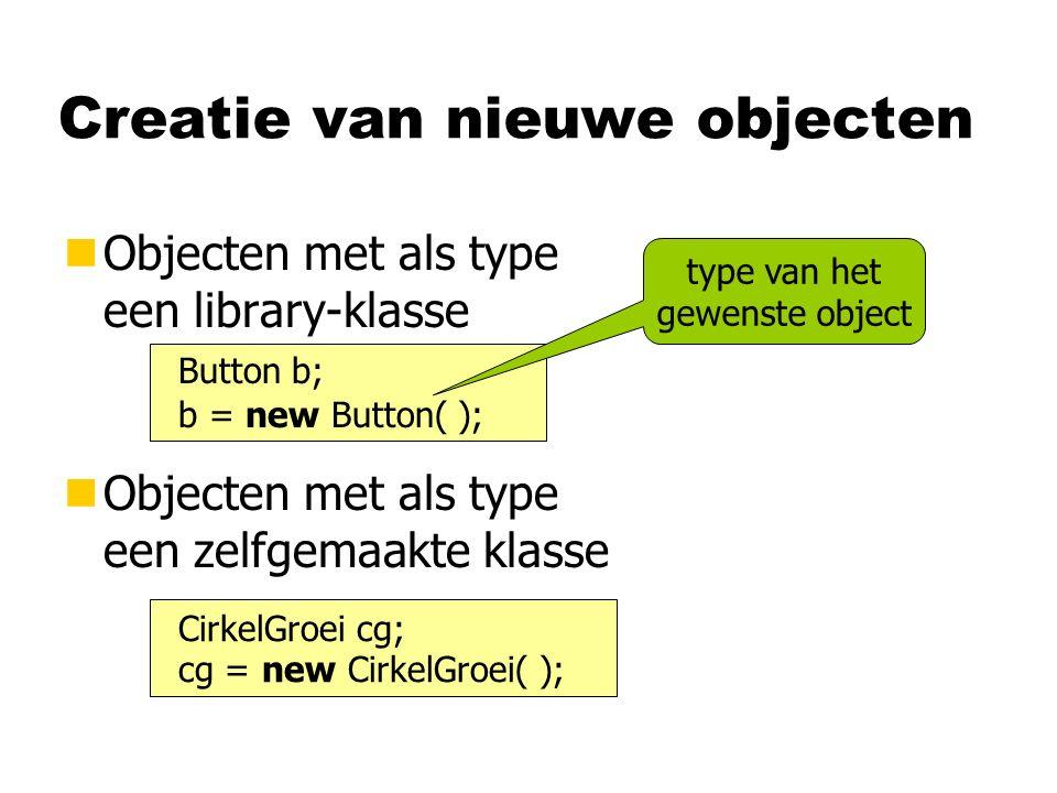 Creatie van nieuwe objecten nObjecten met als type een library-klasse Button b; b = new Button( ); type van het gewenste object nObjecten met als type een zelfgemaakte klasse CirkelGroei cg; cg = new CirkelGroei( );