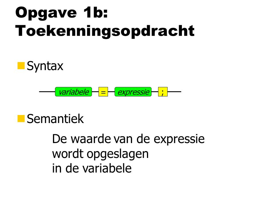 nSyntax nSemantiek Opgave 1b: Toekenningsopdracht =expressie;variabele De waarde van de expressie wordt opgeslagen in de variabele