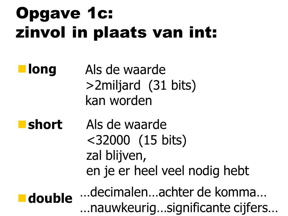 Opgave 1c: zinvol in plaats van int: nlong nshort ndouble Als de waarde >2miljard (31 bits) kan worden Als de waarde <32000 (15 bits) zal blijven, en je er heel veel nodig hebt …decimalen…achter de komma… …nauwkeurig…significante cijfers…