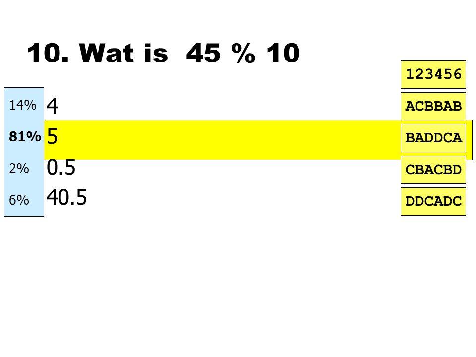 10. Wat is 45 % 10 n4 n5 n0.5 n40.5 ACBBAB BADDCA CBACBD DDCADC 123456 14% 81% 2% 6%