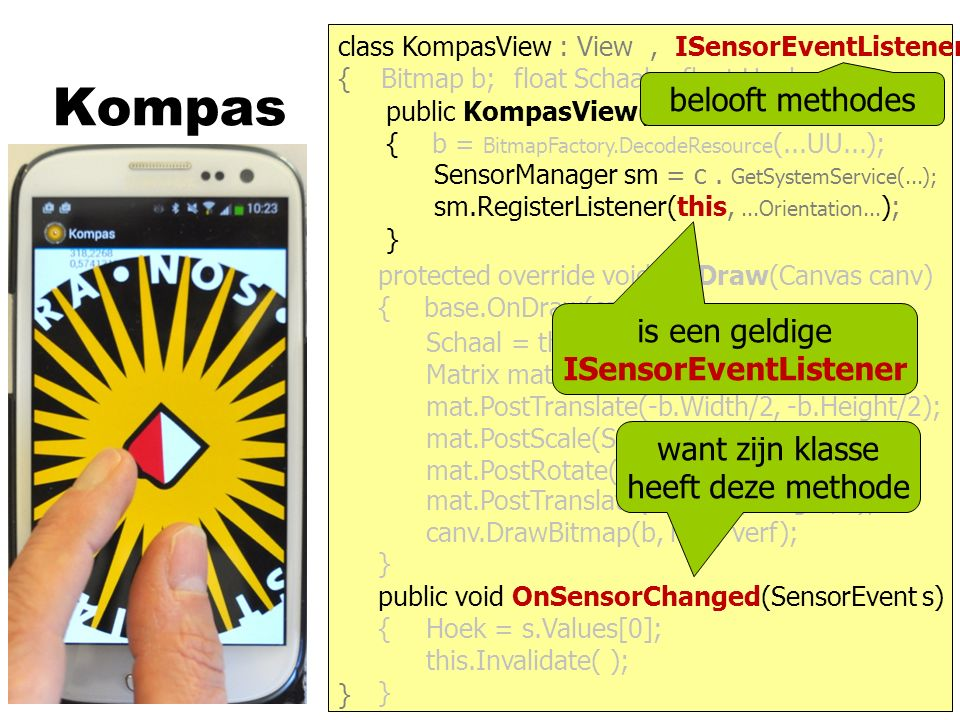 Kompas } { protected override void OnDraw(Canvas canv) { base.OnDraw(canv); } public KompasView(Context c) : base(c) { b = BitmapFactory.DecodeResource (...UU...); } class KompasView : View public void OnSensorChanged(SensorEvent s) { } Bitmap b;float Schaal;float Hoek;, ISensorEventListener canv.DrawBitmap(b, mat, verf); Schaal = this.Width / b.Width; Matrix mat = new Matrix(); mat.PostScale(Schaal, Schaal); mat.PostRotate(- Hoek); mat.PostTranslate(Width/2, Height/2); mat.PostTranslate(-b.Width/2, -b.Height/2); Hoek = s.Values[0]; this.Invalidate( ); SensorManager sm = c.