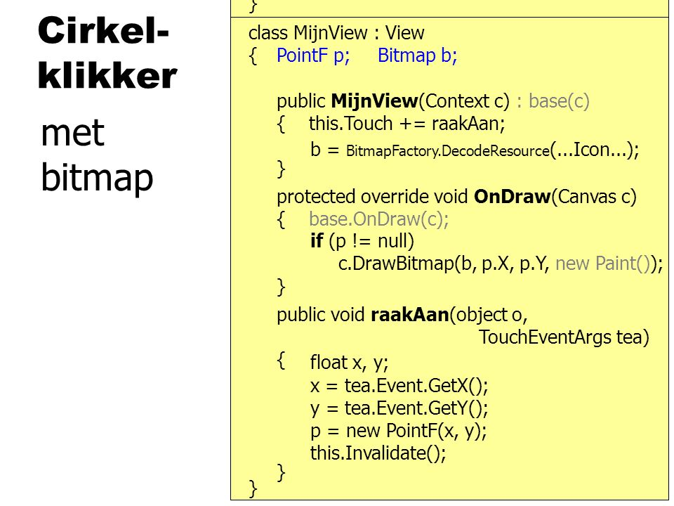 Cirkel- klikker } { protected override void OnDraw(Canvas c) { base.OnDraw(c); } public MijnView(Context c) : base(c) { this.Touch += raakAan; } class MijnView : View public void raakAan(object o, TouchEventArgs tea) { } } c.DrawBitmap(b, p.X, p.Y, new Paint()); x = tea.Event.GetX(); y = tea.Event.GetY(); this.Invalidate(); float x, y; PointF p; p = new PointF(x, y); if (p != null) met bitmap b = BitmapFactory.DecodeResource (...Icon...); Bitmap b;