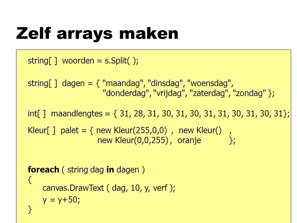 Zelf arrays maken string[ ] woorden = s.Split( ); string[ ] dagen = { maandag , dinsdag , woensdag , donderdag , vrijdag , zaterdag , zondag }; int[ ] maandlengtes = { 31, 28, 31, 30, 31, 30, 31, 31, 30, 31, 30, 31}; Kleur[ ] palet = { new Kleur(255,0,0), new Kleur(), new Kleur(0,0,255), oranje }; foreach ( string dag in dagen ) { } canvas.DrawText ( dag, 10, y, verf ); y = y+50;