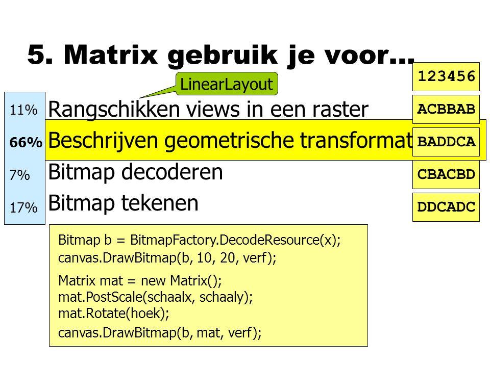 5. Matrix gebruik je voor… nRangschikken views in een raster nBeschrijven geometrische transformatie nBitmap decoderen nBitmap tekenen ACBBAB BADDCA C