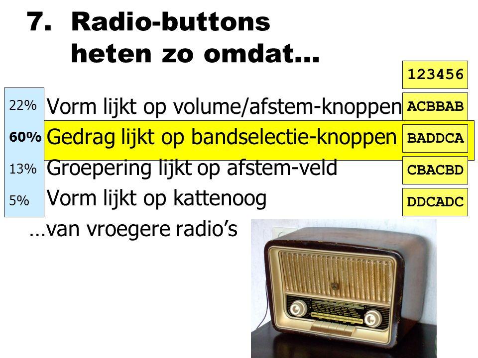 7. Radio-buttons heten zo omdat… nVorm lijkt op volume/afstem-knoppen nGedrag lijkt op bandselectie-knoppen nGroepering lijkt op afstem-veld nVorm lij