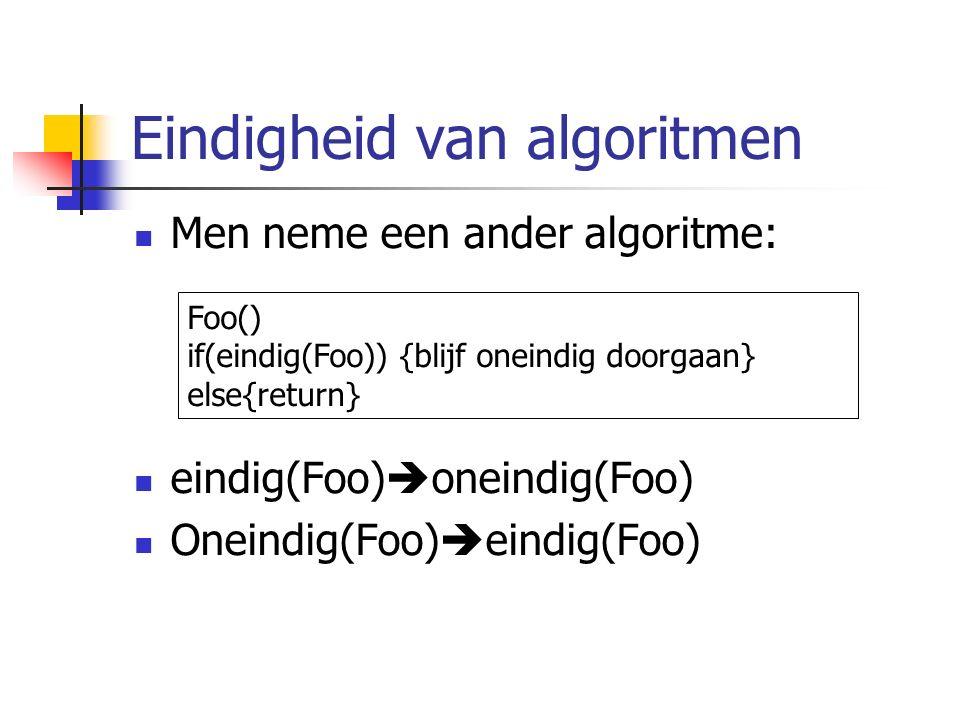 Eindigheid van algoritmen Men neme een ander algoritme: eindig(Foo)  oneindig(Foo) Oneindig(Foo)  eindig(Foo) Foo() if(eindig(Foo)) {blijf oneindig doorgaan} else{return}