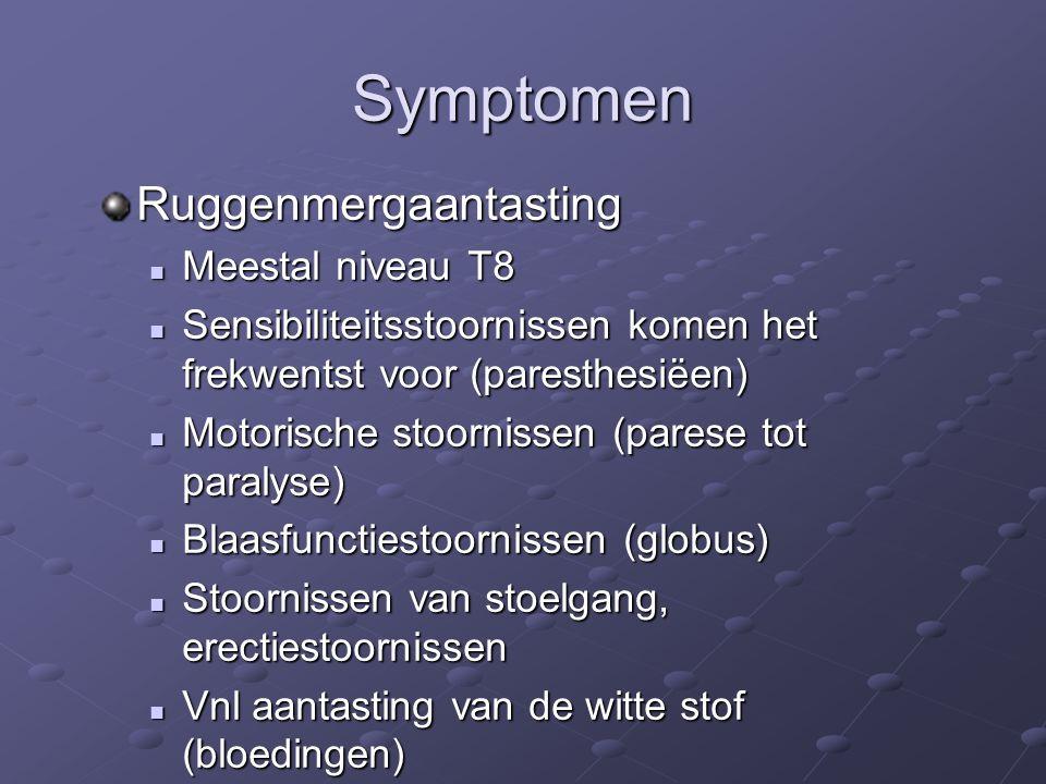 Symptomen Ruggenmergaantasting Meestal niveau T8 Meestal niveau T8 Sensibiliteitsstoornissen komen het frekwentst voor (paresthesiëen) Sensibiliteitsstoornissen komen het frekwentst voor (paresthesiëen) Motorische stoornissen (parese tot paralyse) Motorische stoornissen (parese tot paralyse) Blaasfunctiestoornissen (globus) Blaasfunctiestoornissen (globus) Stoornissen van stoelgang, erectiestoornissen Stoornissen van stoelgang, erectiestoornissen Vnl aantasting van de witte stof (bloedingen) Vnl aantasting van de witte stof (bloedingen)