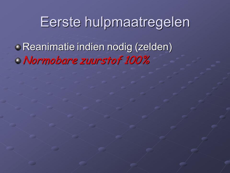 Eerste hulpmaatregelen Reanimatie indien nodig (zelden) Normobare zuurstof 100%