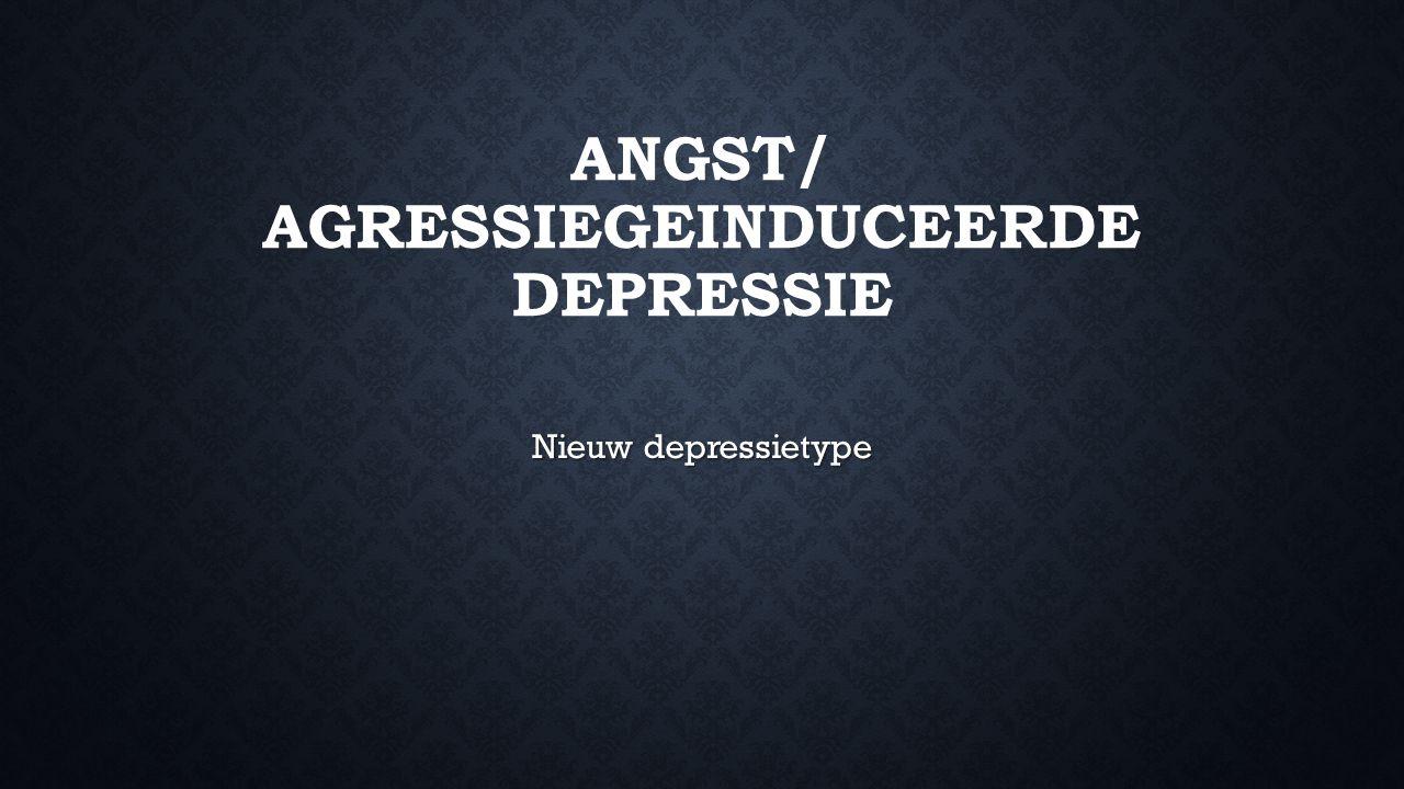 ANGST/ AGRESSIEGEINDUCEERDE DEPRESSIE Nieuw depressietype