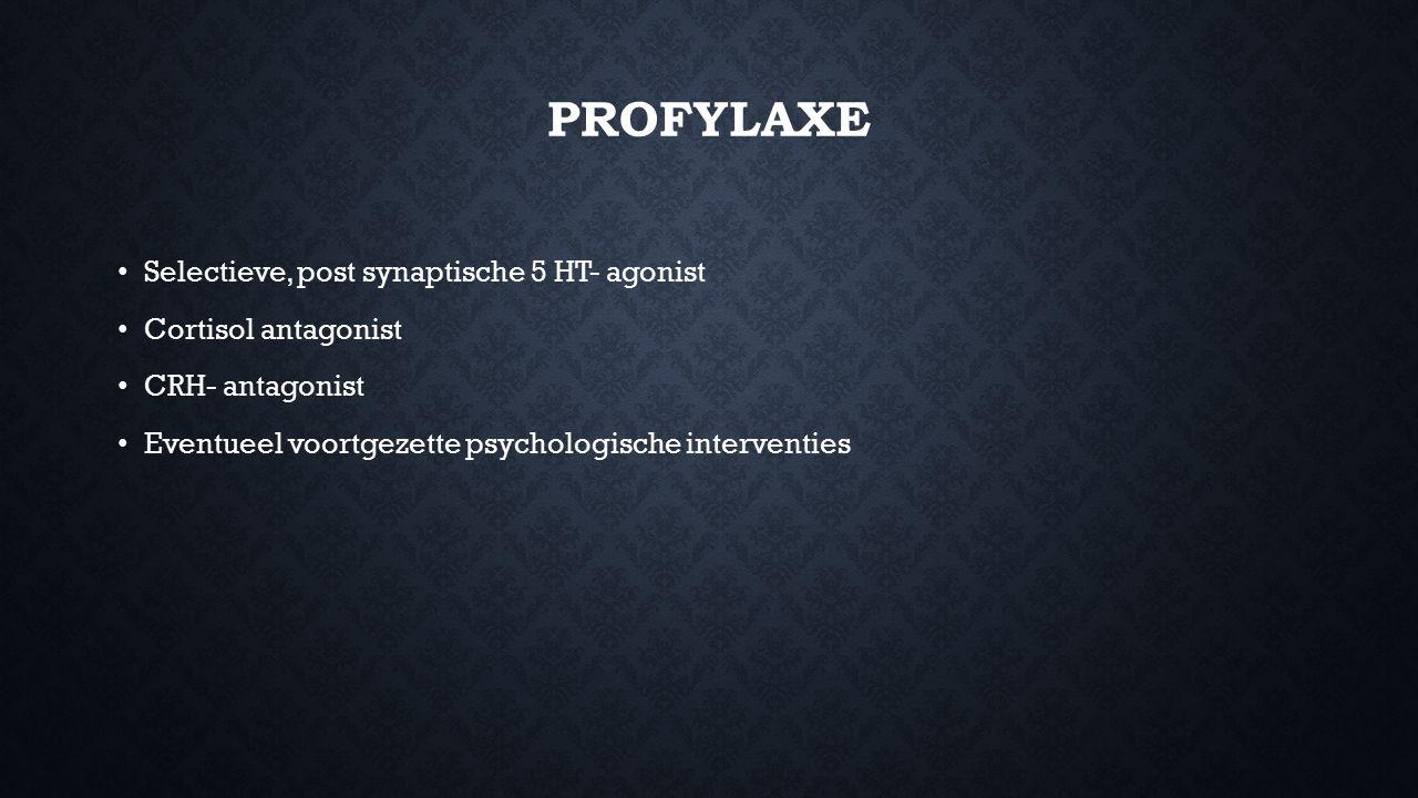 PROFYLAXE Selectieve, post synaptische 5 HT- agonist Cortisol antagonist CRH- antagonist Eventueel voortgezette psychologische interventies
