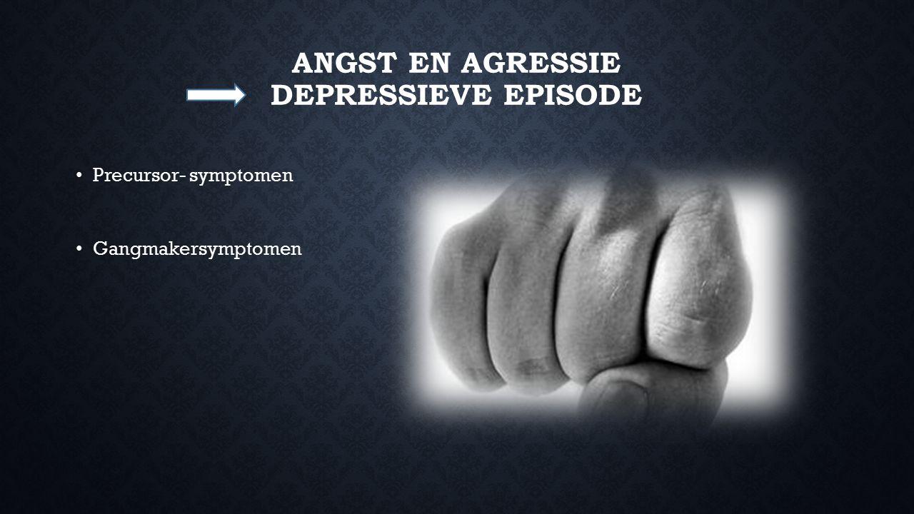 ANGST EN AGRESSIE DEPRESSIEVE EPISODE Precursor- symptomen Gangmakersymptomen
