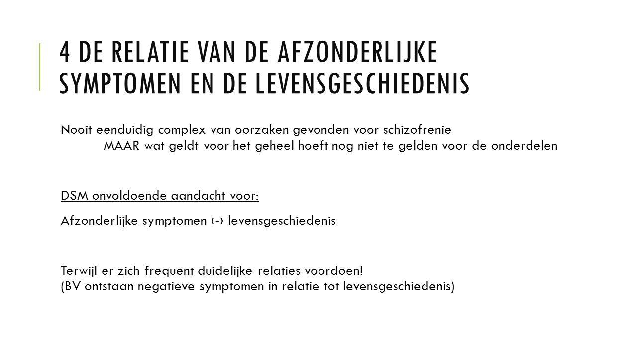 4 DE RELATIE VAN DE AFZONDERLIJKE SYMPTOMEN EN DE LEVENSGESCHIEDENIS Nooit eenduidig complex van oorzaken gevonden voor schizofrenie MAAR wat geldt vo