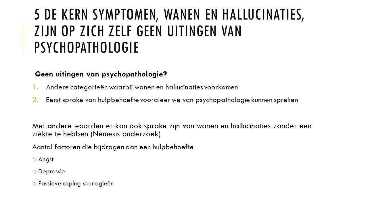5 DE KERN SYMPTOMEN, WANEN EN HALLUCINATIES, ZIJN OP ZICH ZELF GEEN UITINGEN VAN PSYCHOPATHOLOGIE Geen uitingen van psychopathologie? 1.Andere categor